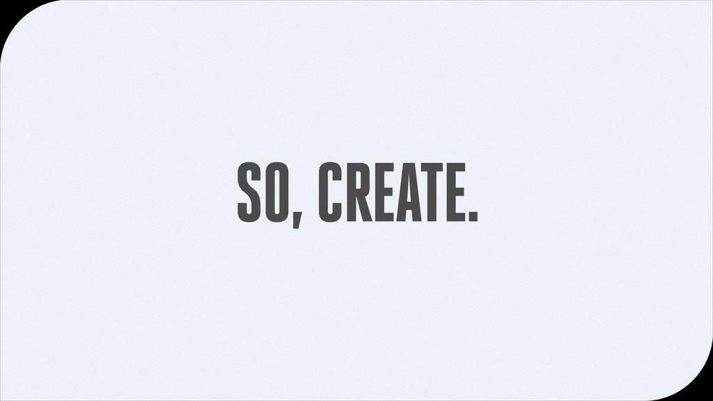 SO, CREATE.