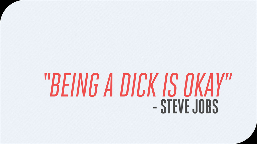 "- STEVE JOBS ""BEING A DICK IS OKAY"""