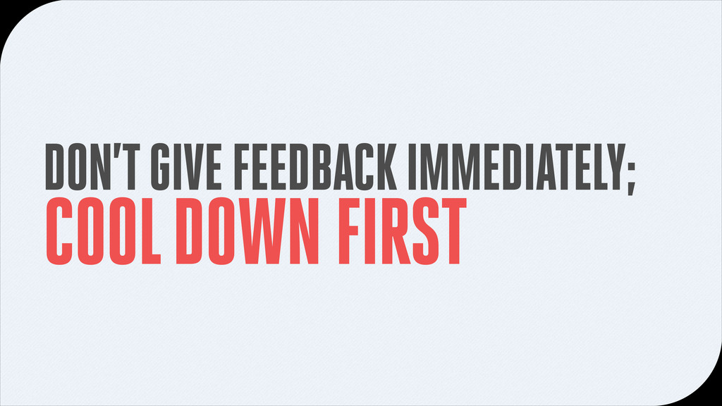 DON'T GIVE FEEDBACK IMMEDIATELY; COOL DOWN FIRST