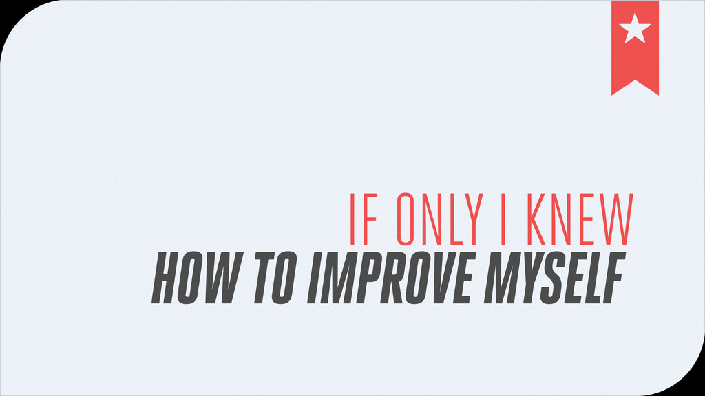 IF ONLY I KNEW HOW TO IMPROVE MYSELF !