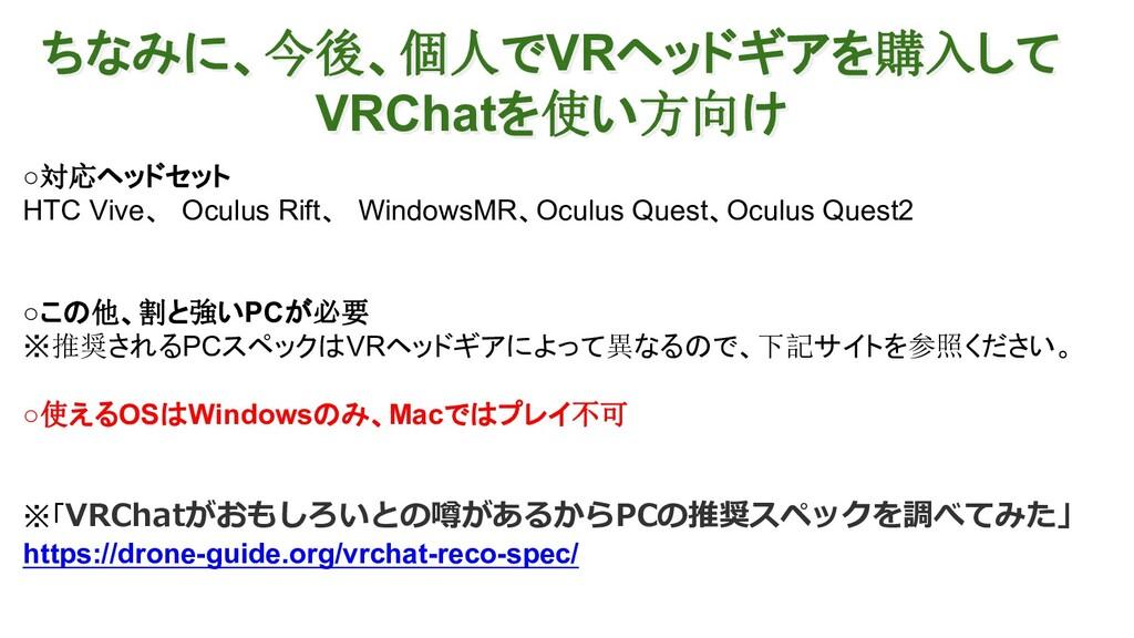 ちなみに、今後、個人でVRヘッドギアを購入して VRChatを使い方向け ○対応ヘッドセット ...