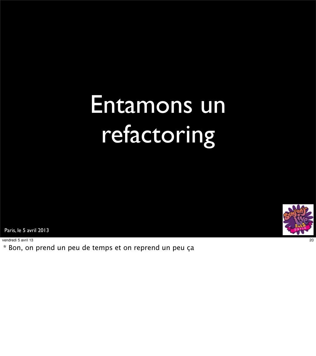 Paris, le 5 avril 2013 Entamons un refactoring ...