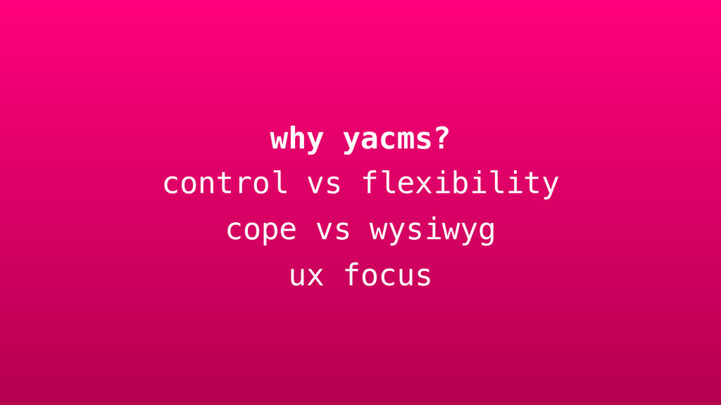 why yacms? control vs flexibility cope vs wysiw...