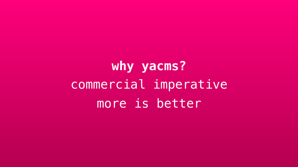 why yacms? commercial imperative more is better