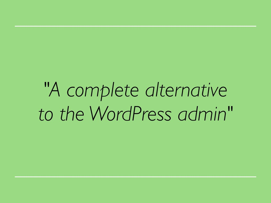 """A complete alternative to the WordPress admin"""