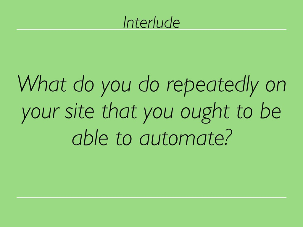 What do you do repeatedly on your site that you...