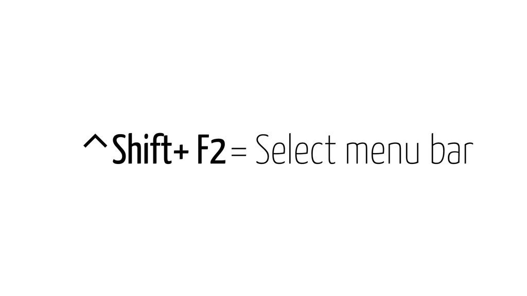 ⌃Shift+ F2 = Select menu bar