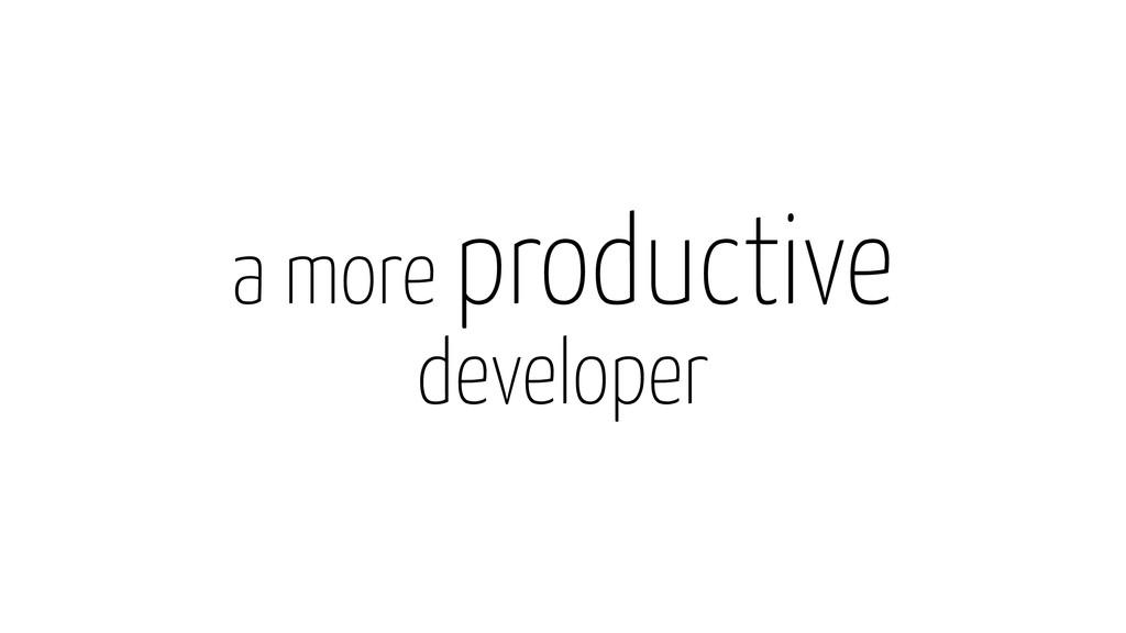 a more productive developer