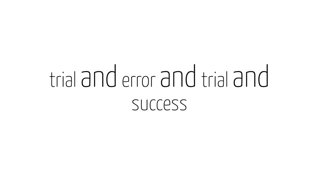 trial and error and trial and success