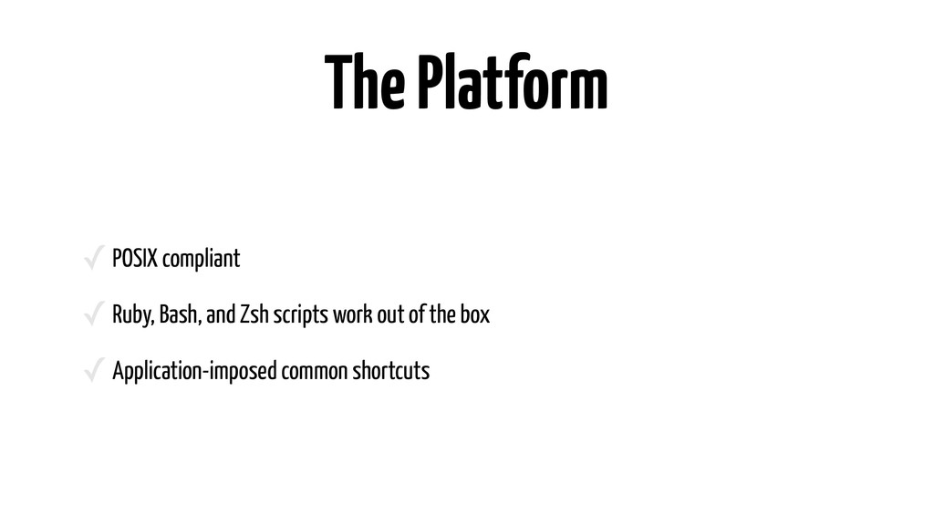 The Platform ✓POSIX compliant ✓Ruby, Bash, and ...