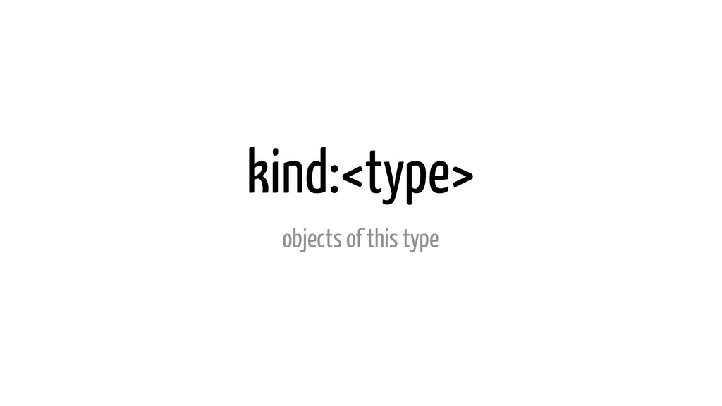 kind:<type> objects of this type
