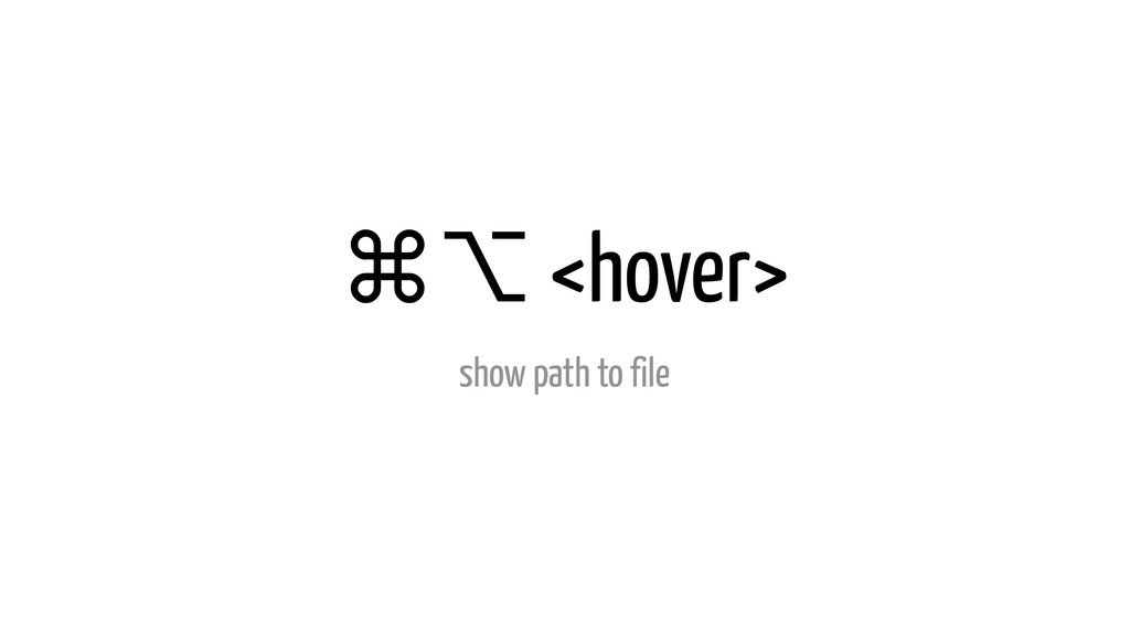 ⌘⌥ <hover> show path to file