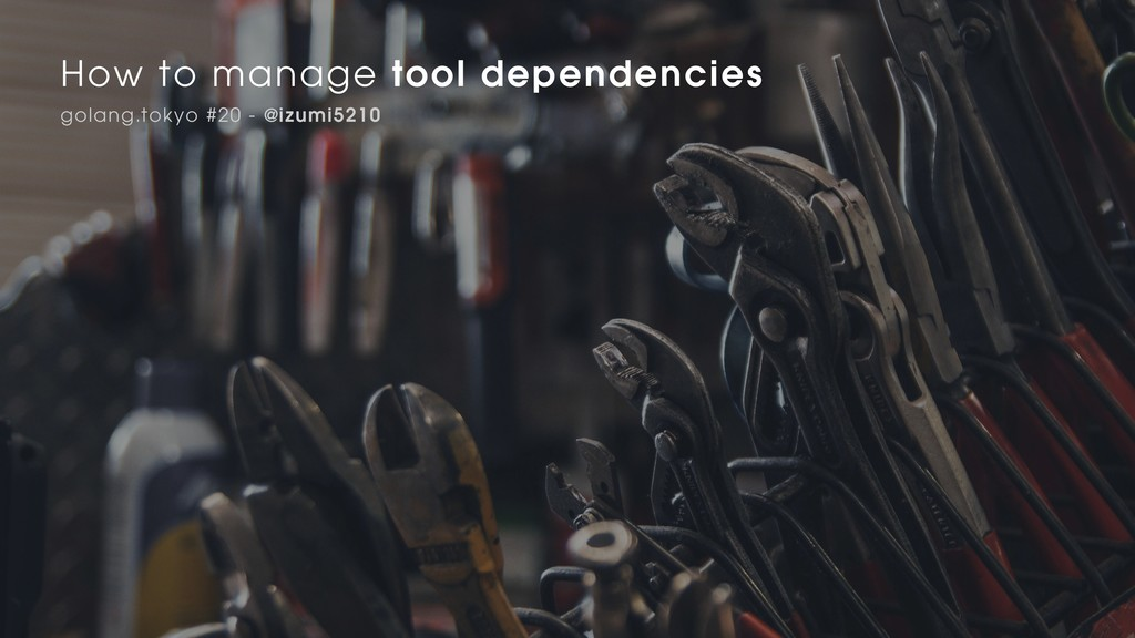 How to manage tool dependencies golang.tokyo #2...