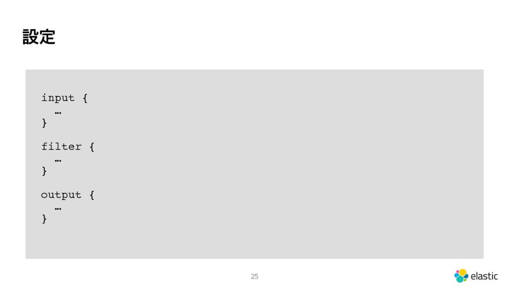 ઃఆ 25 input { … } filter { … } output { … }