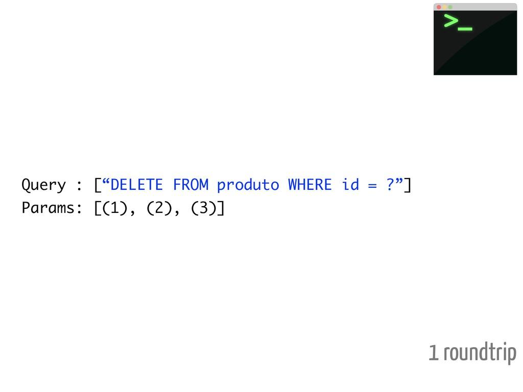 "Query : [""DELETE FROM produto WHERE id = ?""] Pa..."