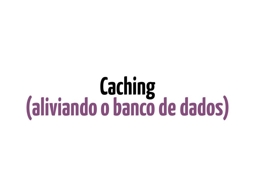 Caching (aliviando o banco de dados)