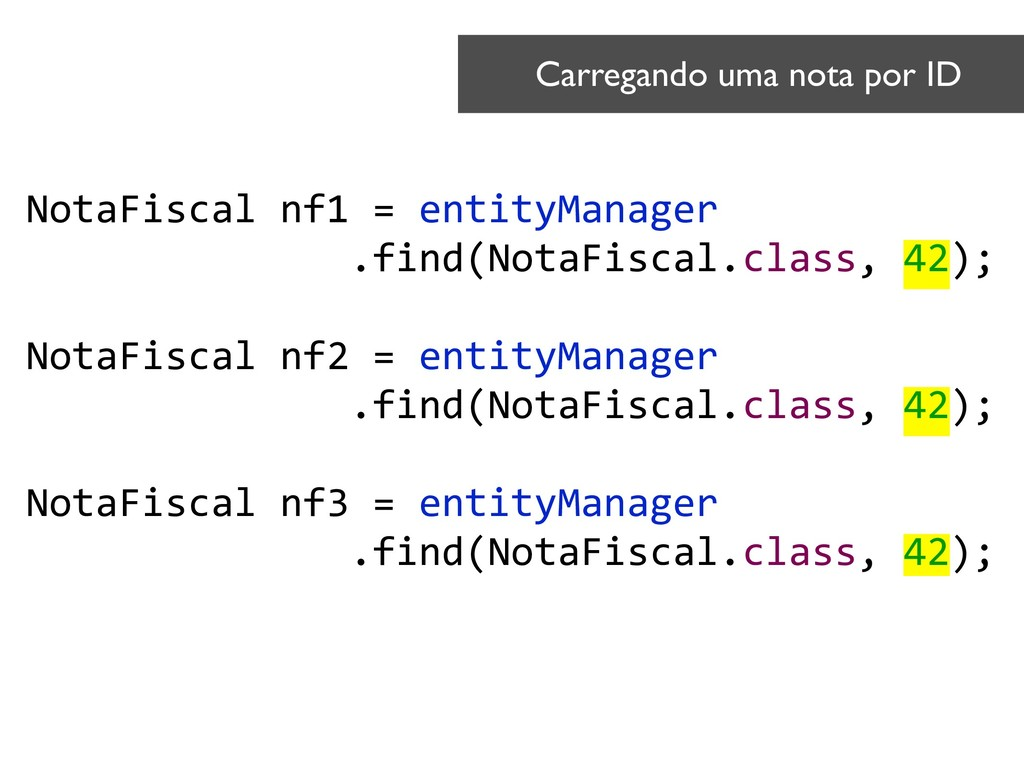 NotaFiscal nf1 = entityManager .find(NotaFiscal...