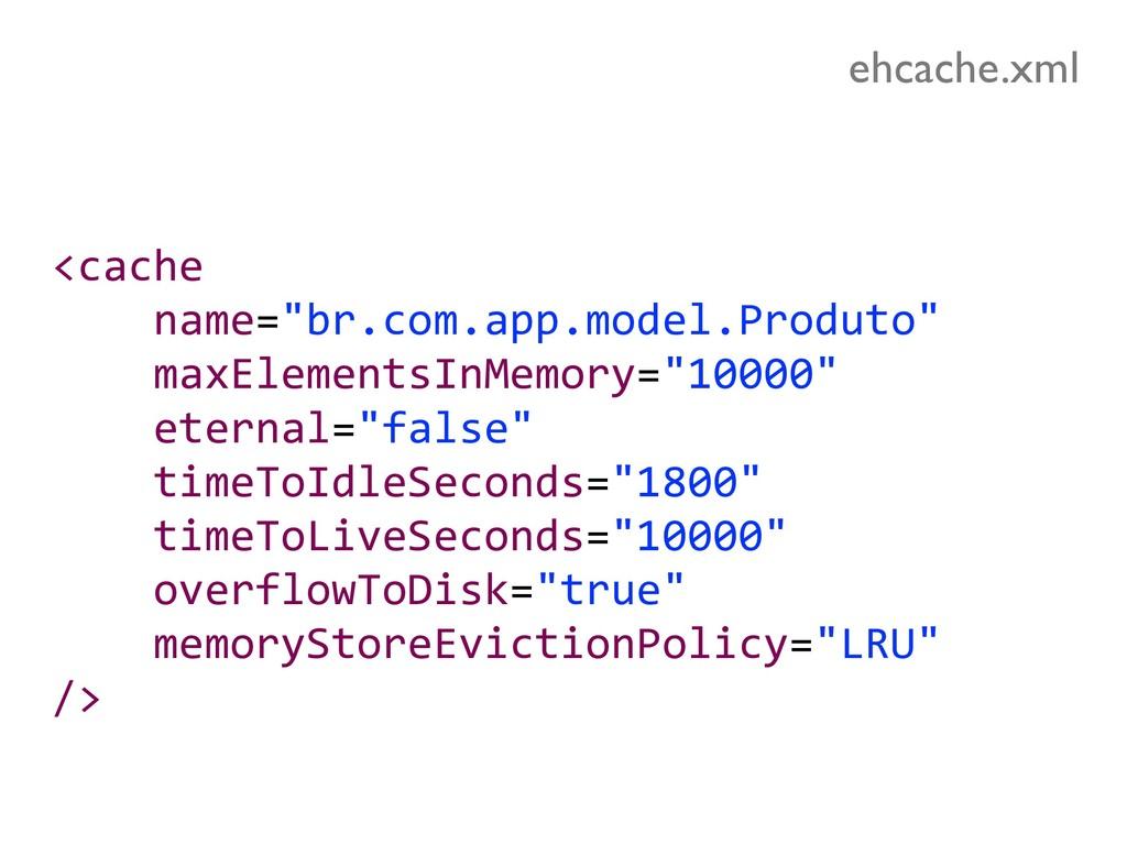 """<cache name=""""br.com.app.model.Produto"""" maxEleme..."""