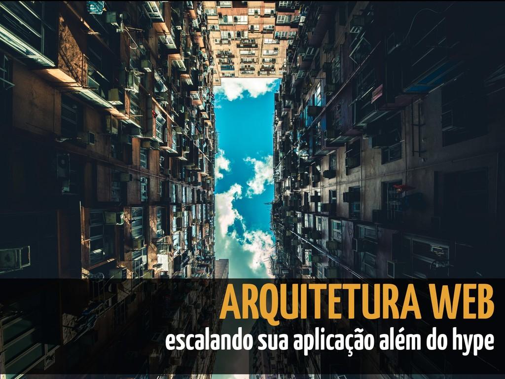 ARQUITETURA WEB escalando sua aplicação além do...