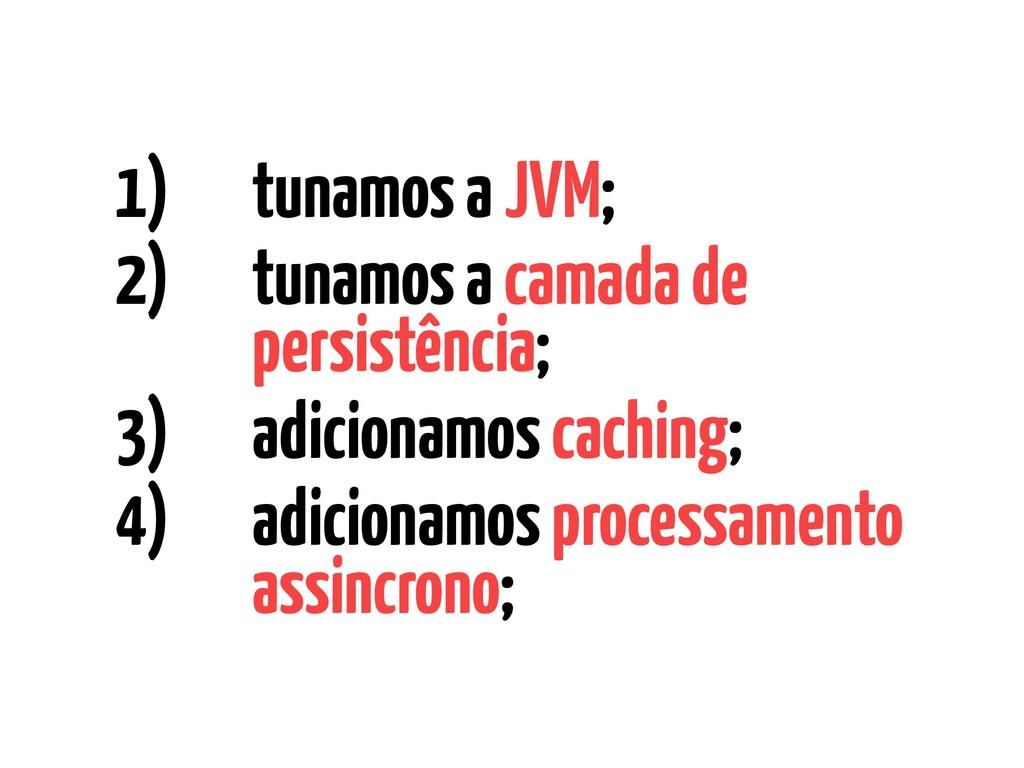 1) tunamos a JVM; 2) tunamos a camada de persis...