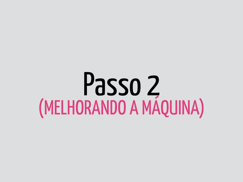 Passo 2 (MELHORANDO A MÁQUINA)