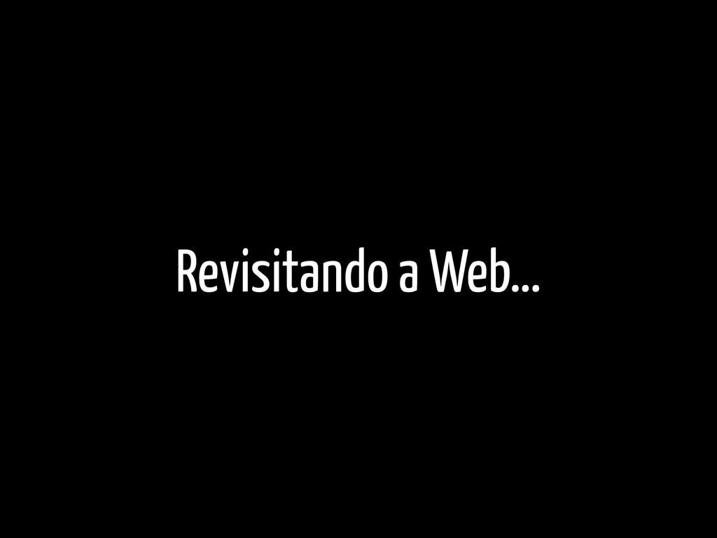 Revisitando a Web…