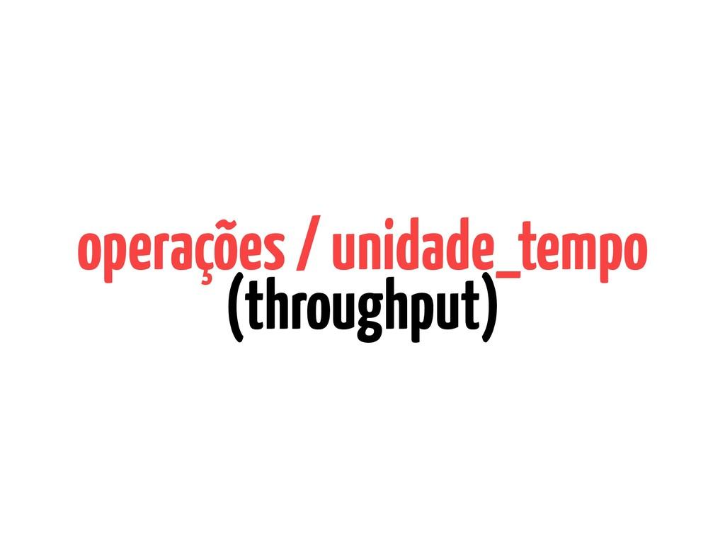 operações / unidade_tempo (throughput)