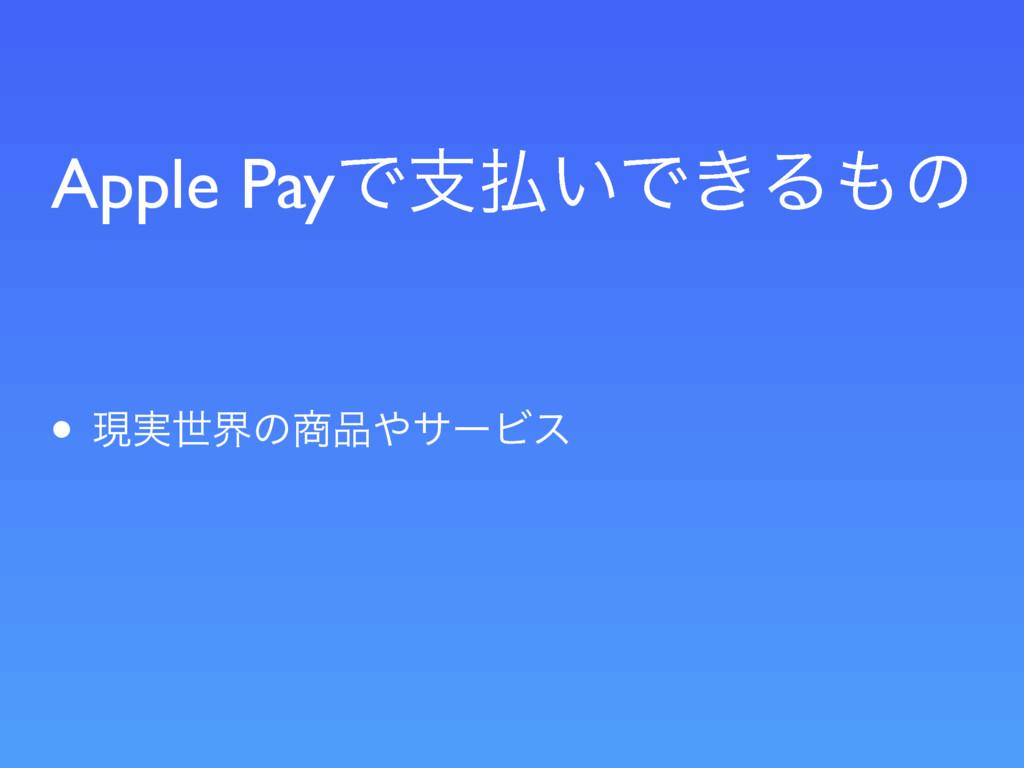 Apple PayͰࢧ͍Ͱ͖Δͷ • ݱ࣮ੈքͷαʔϏε