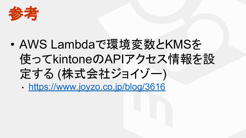 参考 • AWS Lambdaで環境変数とKMSを 使ってkintoneのAPIアクセス情報を...