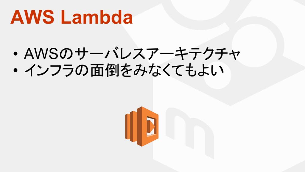 AWS Lambda • AWSのサーバレスアーキテクチャ • インフラの面倒をみなくてもよい