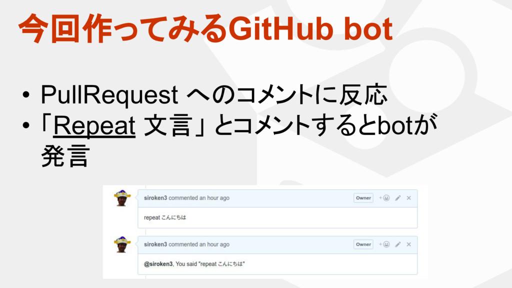 今回作ってみるGitHub bot • PullRequest へのコメントに反応 • 「Re...