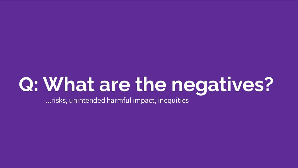 Q: What are the negatives? ...risks, unintended...
