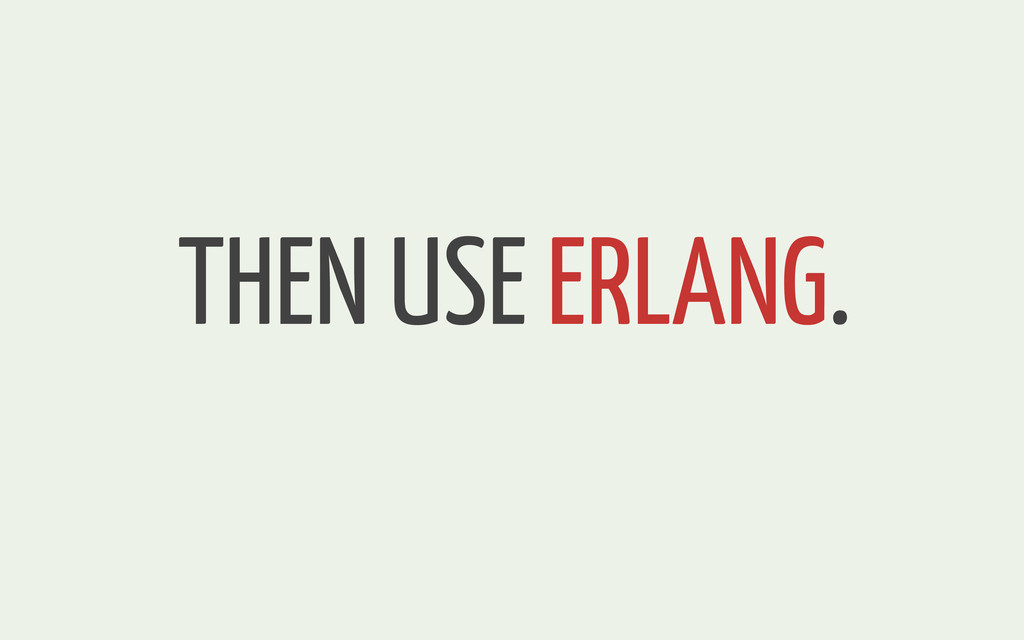 THEN USE ERLANG.