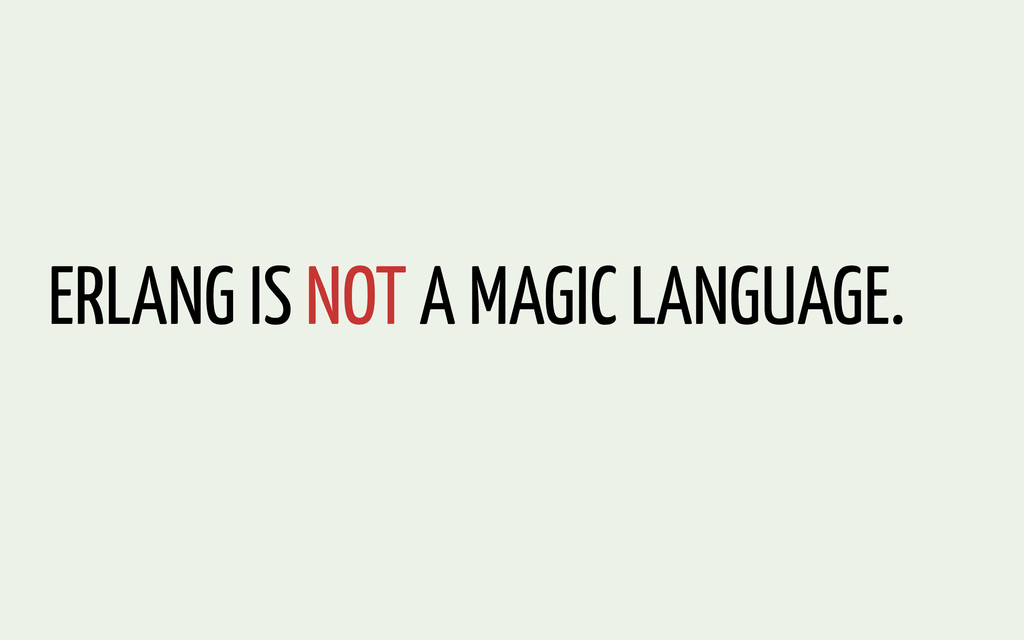 ERLANG IS NOT A MAGIC LANGUAGE.