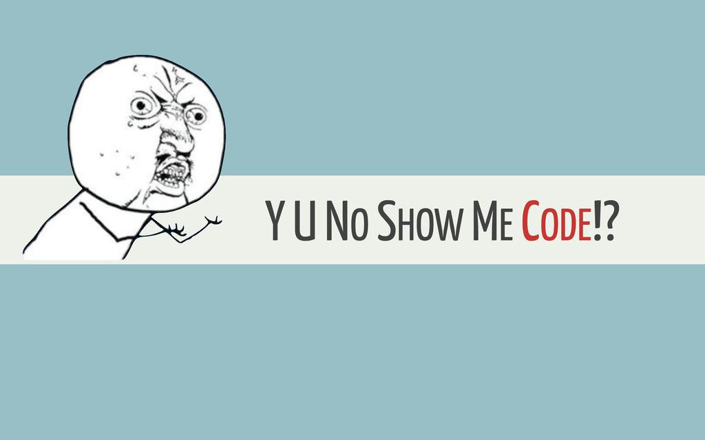 Y U NO SHOW ME CODE!?