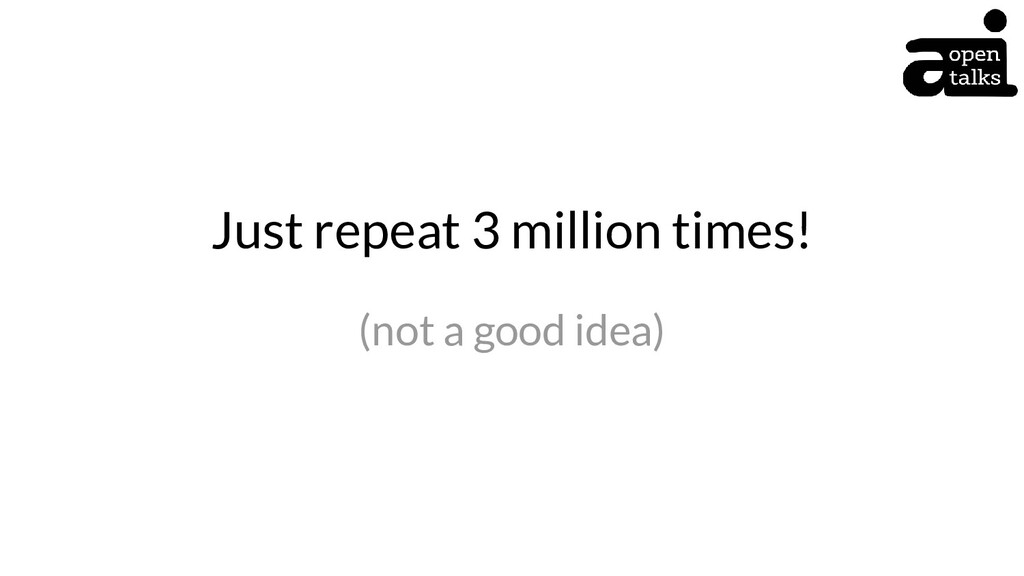 Just repeat 3 million times! (not a good idea)