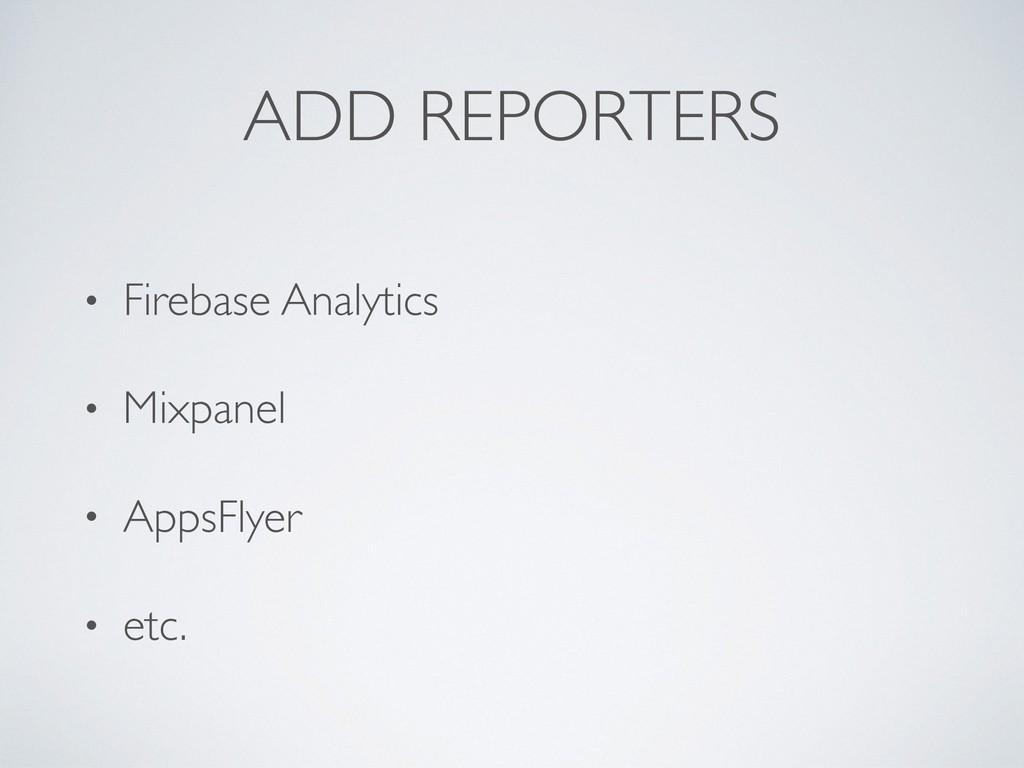 ADD REPORTERS • Firebase Analytics • Mixpanel •...