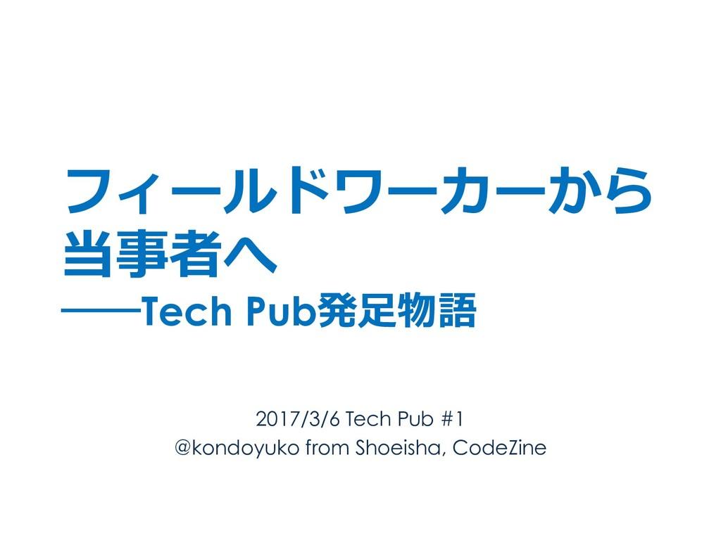 フィールドワーカーから 当事者へ ――Tech Pub発⾜物語 2017/3/6 Tech P...