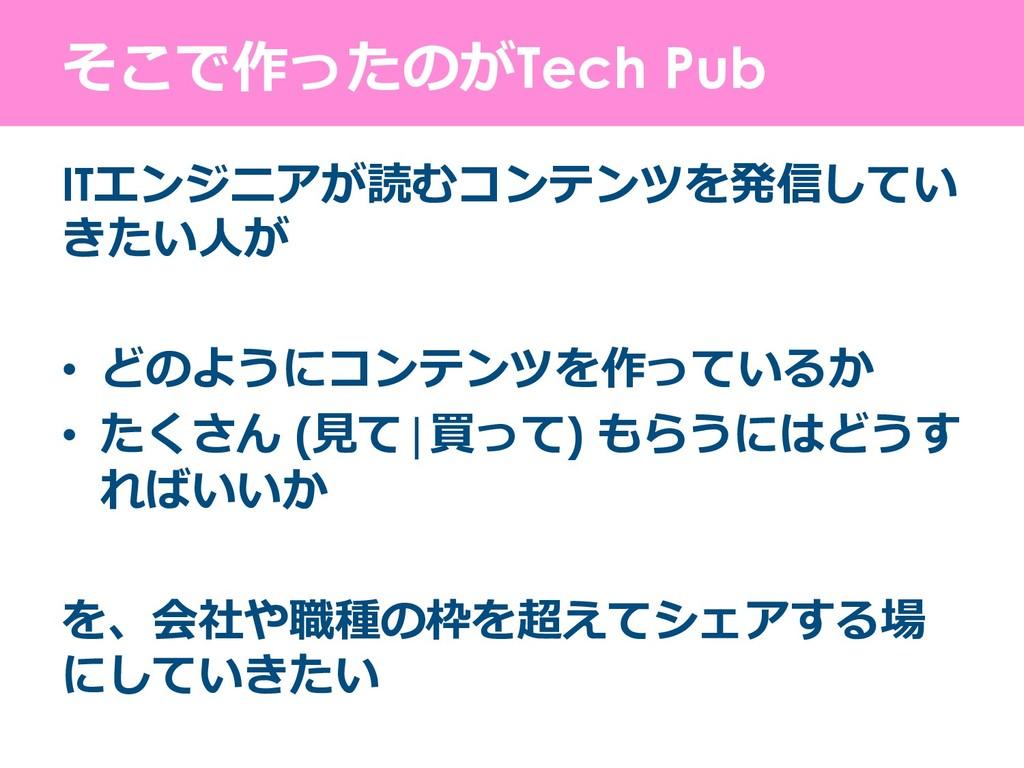 そこで作ったのがTech Pub ITエンジニアが読むコンテンツを発信してい きたい⼈が •...
