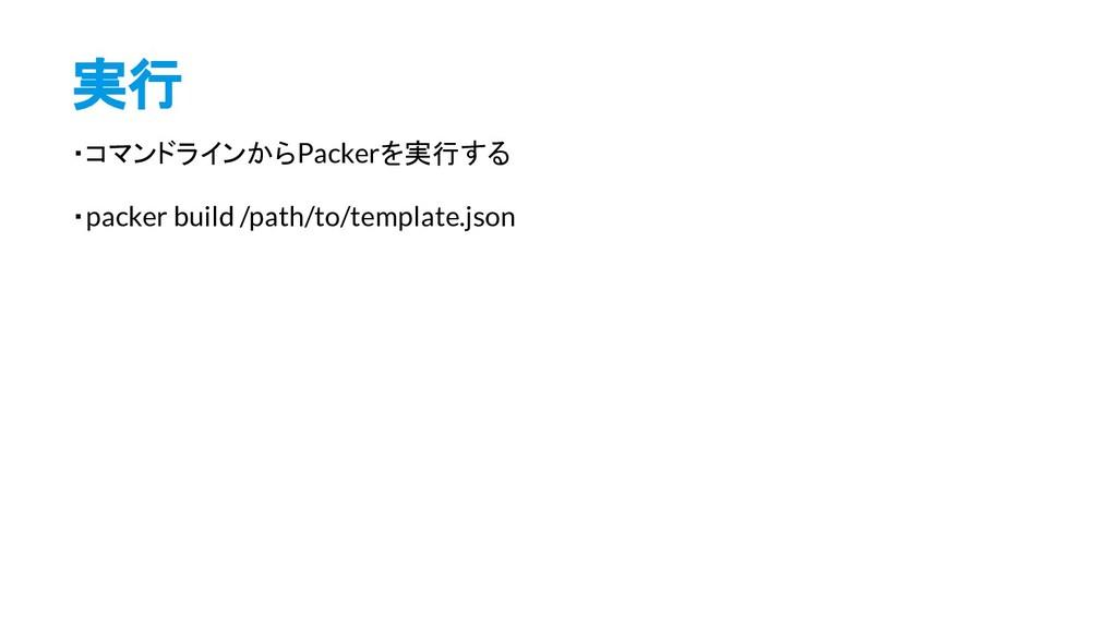 実行 ・コマンドラインからPackerを実行する ・packer build /path/to...