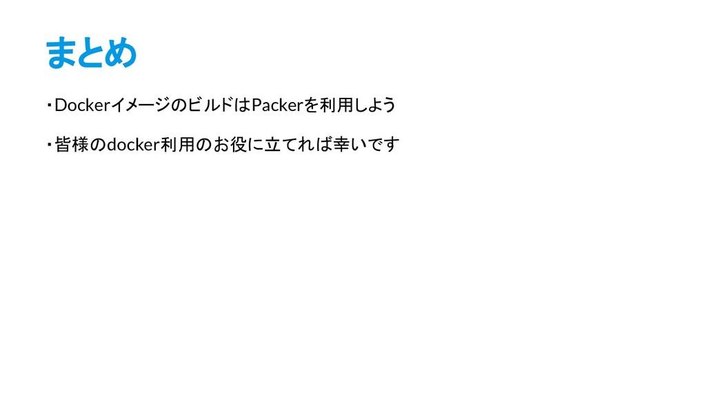 まとめ ・DockerイメージのビルドはPackerを利用しよう ・皆様のdocker利用のお...