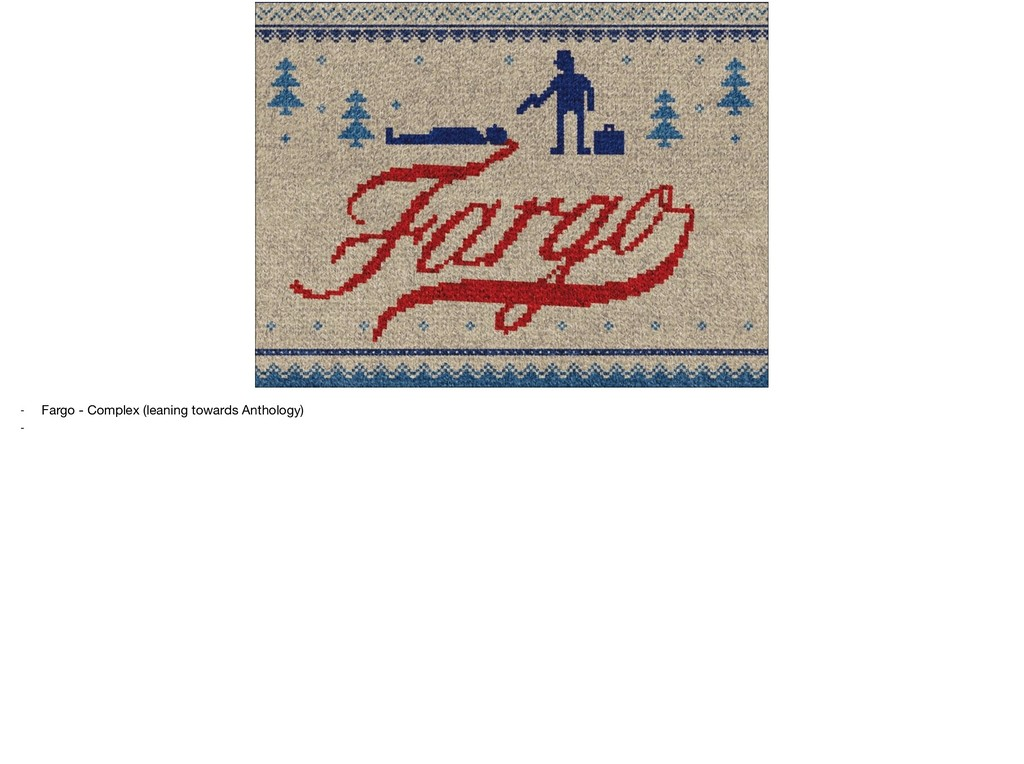 - Fargo - Complex (leaning towards Anthology)  -