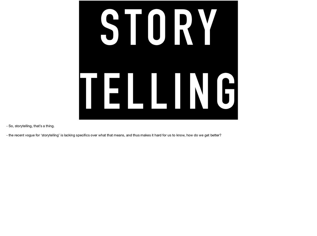 STORY TELLING - So, storytelling, that's a thin...