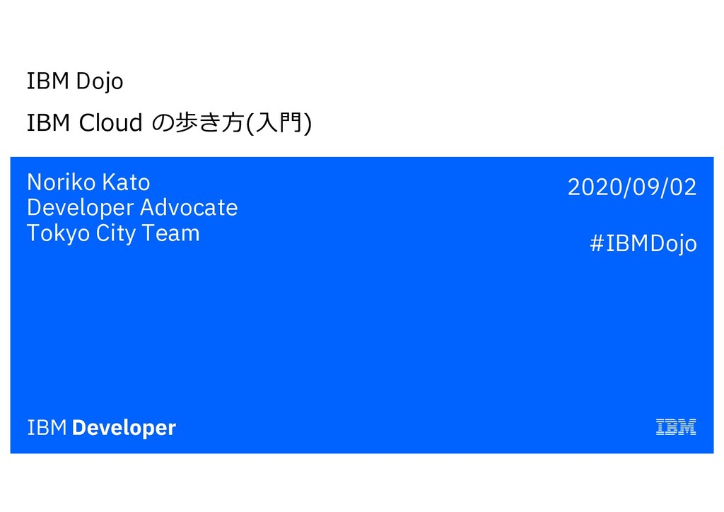 IBM Dojo IBM Cloud の歩き⽅(⼊⾨) Noriko Kato Develop...