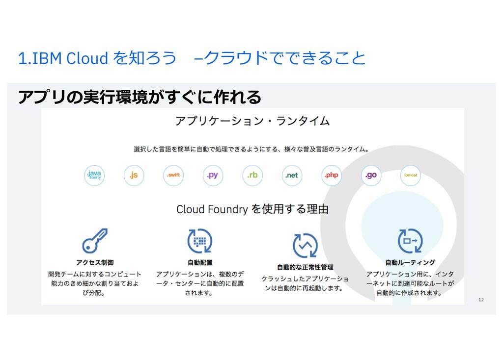 1.IBM Cloud を知ろう –クラウドでできること アプリの実⾏環境がすぐに作れる 12