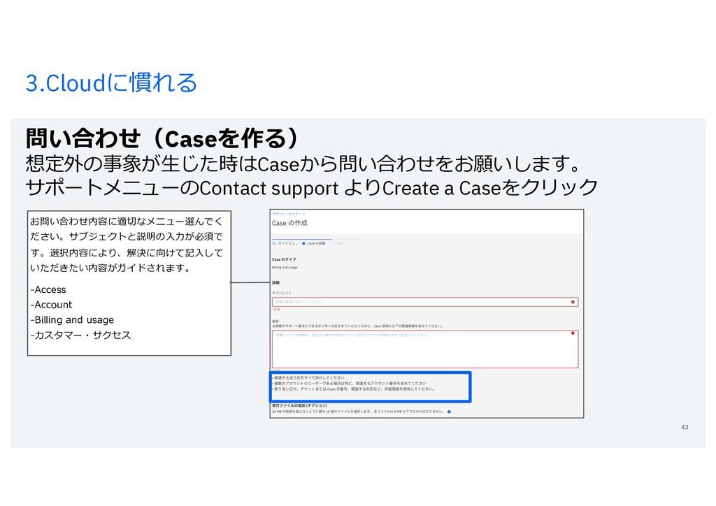 3.Cloudに慣れる 問い合わせ(Caseを作る) 想定外の事象が⽣じた時はCaseから問い...