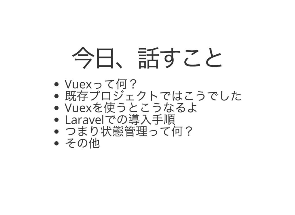 今日、話すこと 今日、話すこと Vuex って何? 既存プロジェクトではこうでした Vuex ...