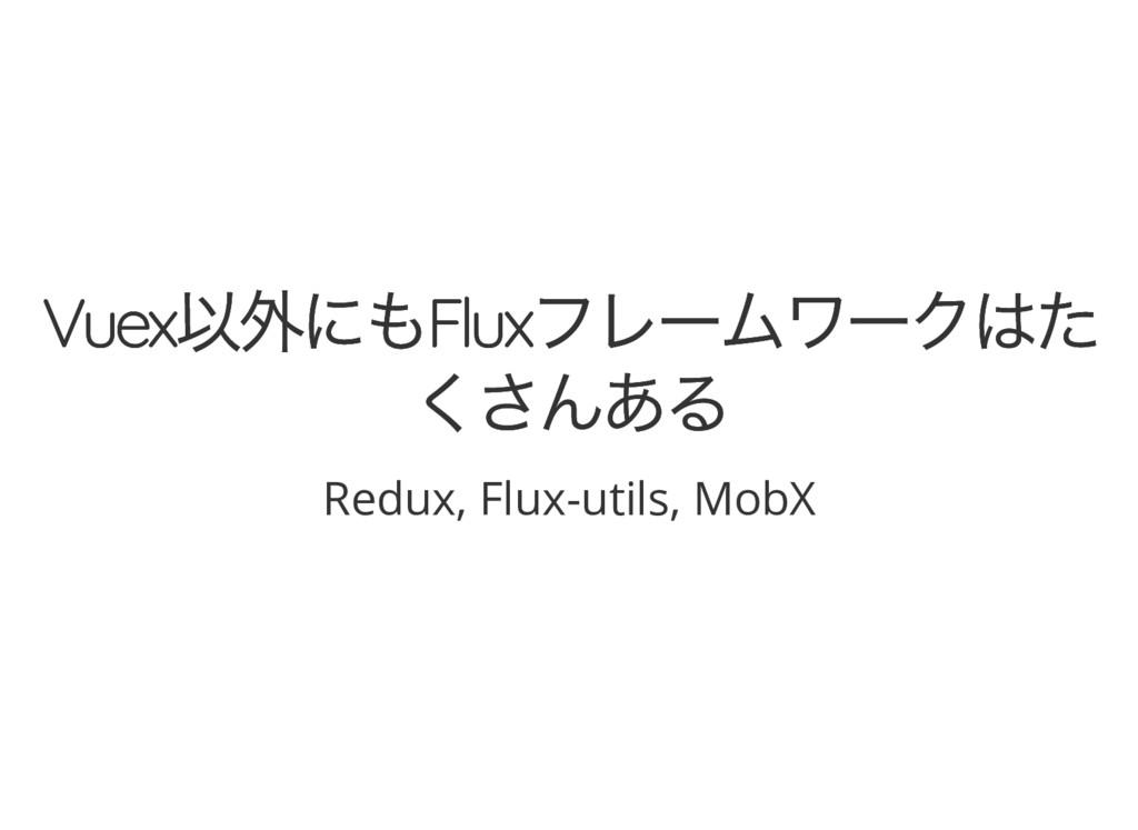 Vuex 以外にもFlux フレームワークはた Vuex 以外にもFlux フレームワークはた...