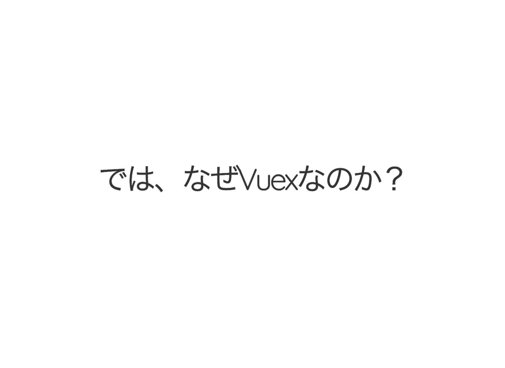 では、なぜVuex なのか? では、なぜVuex なのか?