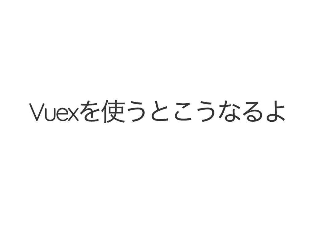 Vuex を使うとこうなるよ Vuex を使うとこうなるよ